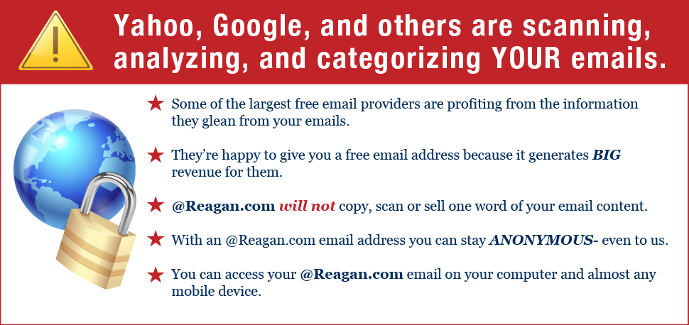 Yahoo, Google and others are scanning, analyzing and categorizing your email. With a Reagan.com email address, you can stay anonymous - even to us.